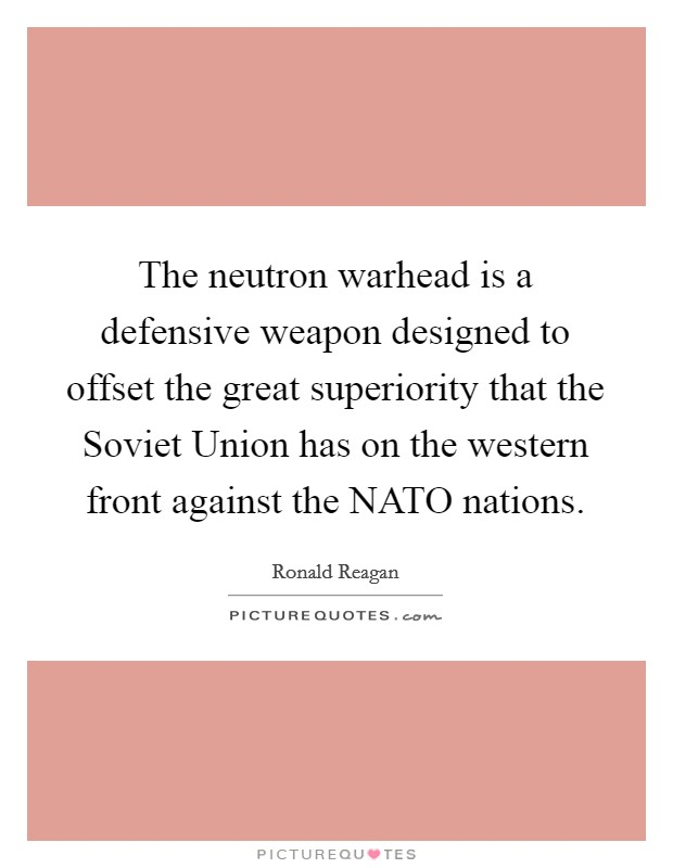 The neutron warhead is a defensive weapon designed to offset the great superiority that the Soviet Union has on the western front against the NATO nations Picture Quote #1