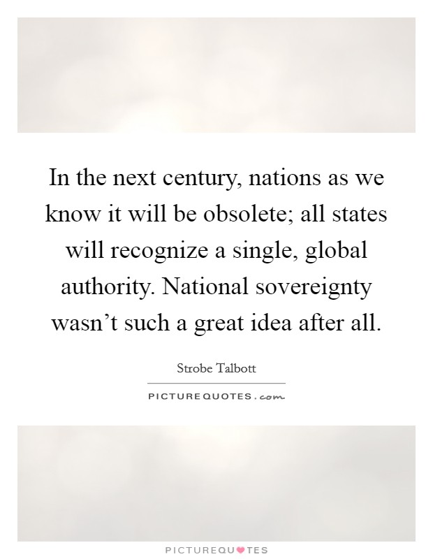 In the next century, nations as we know it will be obsolete; all states will recognize a single, global authority. National sovereignty wasn't such a great idea after all Picture Quote #1