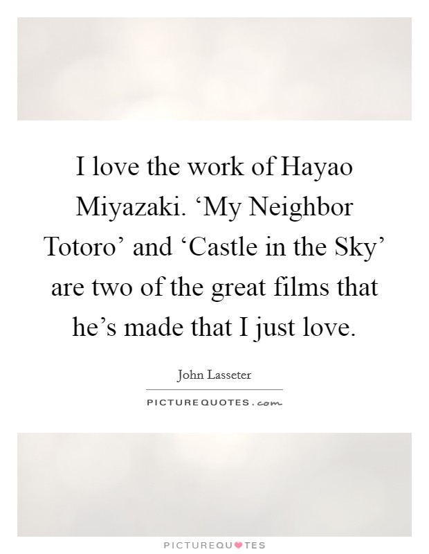 I love the work of Hayao Miyazaki. 'My Neighbor Totoro' and 'Castle in the Sky' are two of the great films that he's made that I just love. Picture Quote #1
