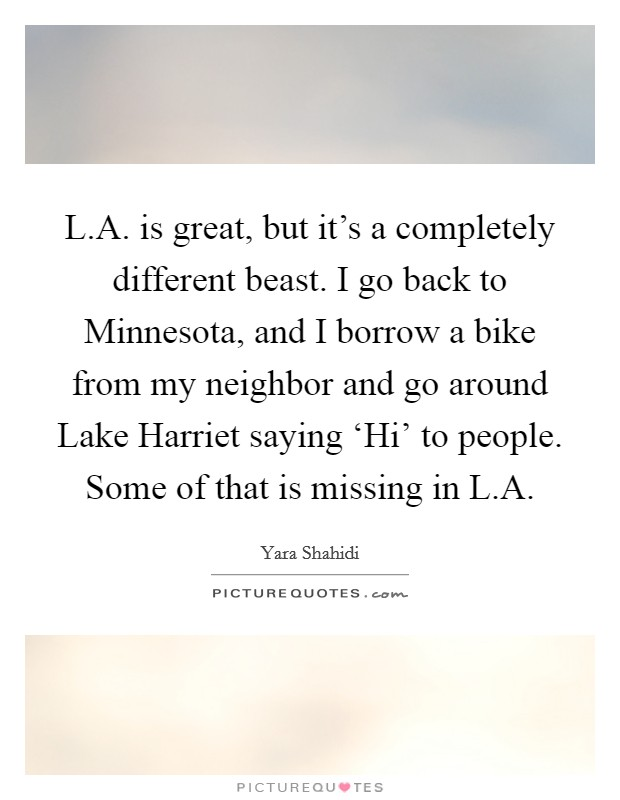 L.A. is great, but it's a completely different beast. I go back to Minnesota, and I borrow a bike from my neighbor and go around Lake Harriet saying 'Hi' to people. Some of that is missing in L.A. Picture Quote #1