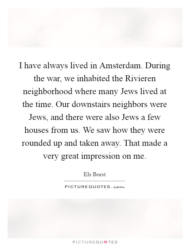 I have always lived in Amsterdam. During the war, we inhabited the Rivieren neighborhood where many Jews lived at the time. Our downstairs neighbors were Jews, and there were also Jews a few houses from us. We saw how they were rounded up and taken away. That made a very great impression on me. Picture Quote #1