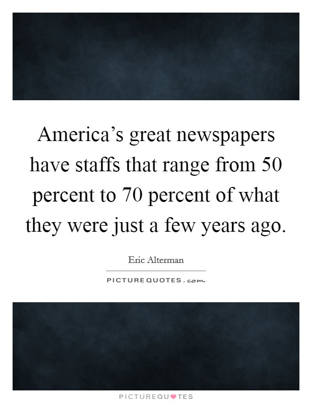 America's great newspapers have staffs that range from 50 percent to 70 percent of what they were just a few years ago Picture Quote #1