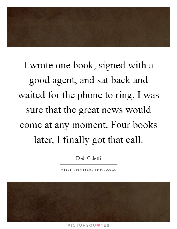 I wrote one book, signed with a good agent, and sat back and waited for the phone to ring. I was sure that the great news would come at any moment. Four books later, I finally got that call Picture Quote #1