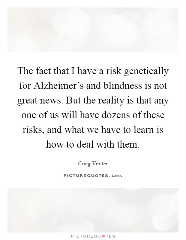The fact that I have a risk genetically for Alzheimer's and blindness is not great news. But the reality is that any one of us will have dozens of these risks, and what we have to learn is how to deal with them Picture Quote #1