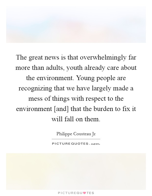 The great news is that overwhelmingly far more than adults, youth already care about the environment. Young people are recognizing that we have largely made a mess of things with respect to the environment [and] that the burden to fix it will fall on them Picture Quote #1