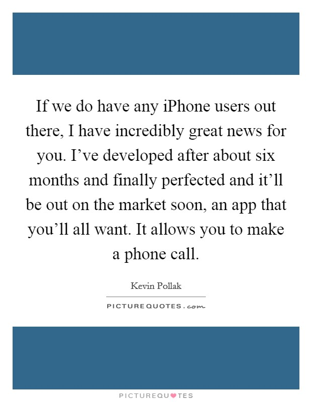 If we do have any iPhone users out there, I have incredibly great news for you. I've developed after about six months and finally perfected and it'll be out on the market soon, an app that you'll all want. It allows you to make a phone call Picture Quote #1