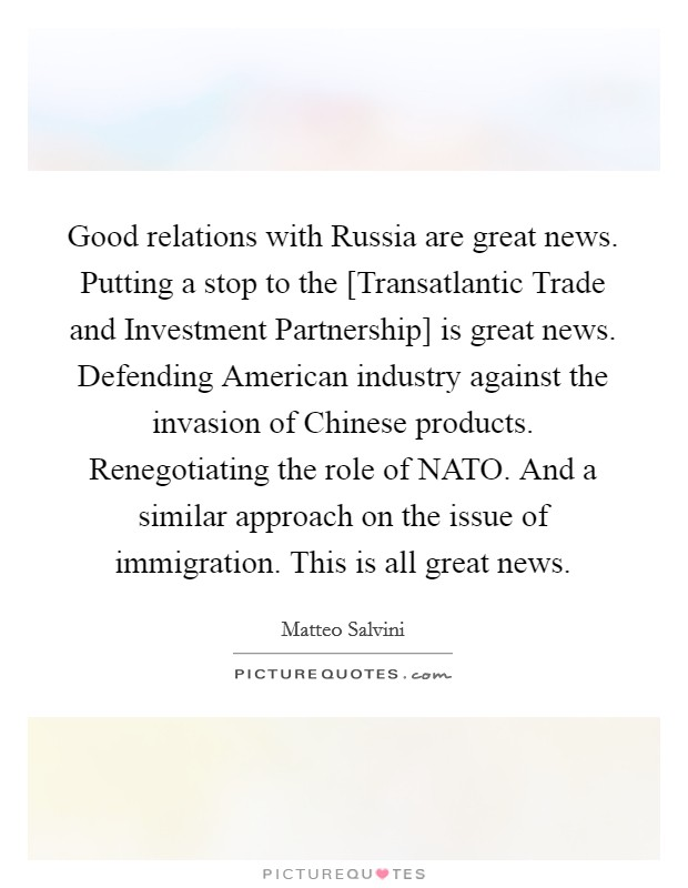 Good relations with Russia are great news. Putting a stop to the [Transatlantic Trade and Investment Partnership] is great news. Defending American industry against the invasion of Chinese products. Renegotiating the role of NATO. And a similar approach on the issue of immigration. This is all great news Picture Quote #1