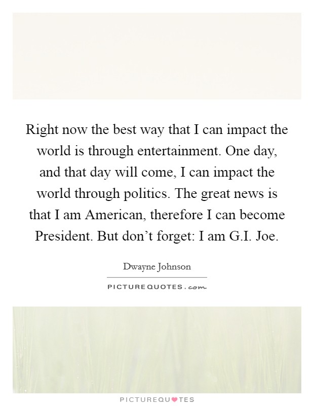 Right now the best way that I can impact the world is through entertainment. One day, and that day will come, I can impact the world through politics. The great news is that I am American, therefore I can become President. But don't forget: I am G.I. Joe Picture Quote #1