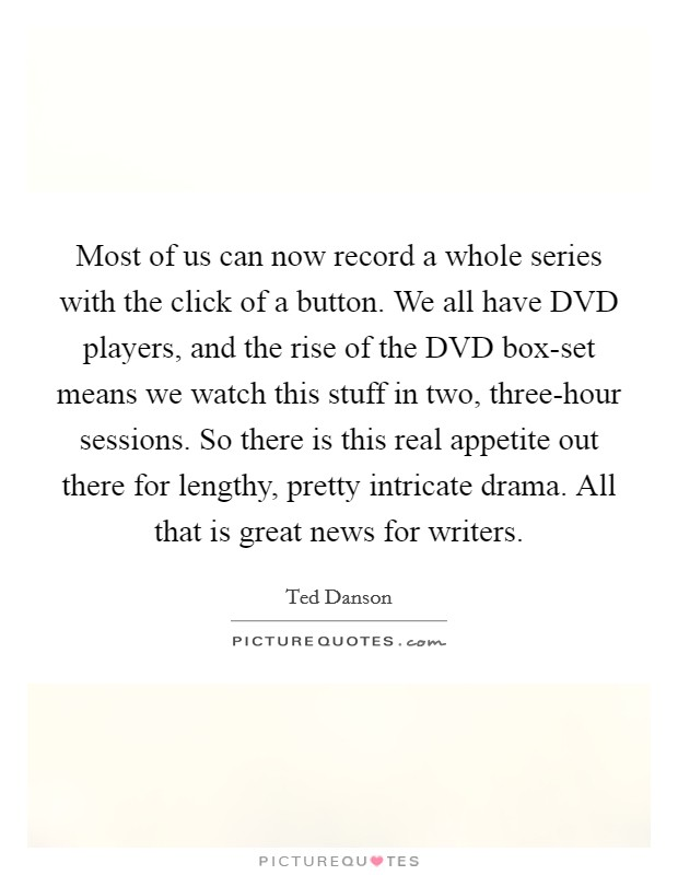 Most of us can now record a whole series with the click of a button. We all have DVD players, and the rise of the DVD box-set means we watch this stuff in two, three-hour sessions. So there is this real appetite out there for lengthy, pretty intricate drama. All that is great news for writers Picture Quote #1