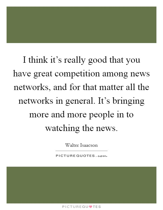 I think it's really good that you have great competition among news networks, and for that matter all the networks in general. It's bringing more and more people in to watching the news Picture Quote #1