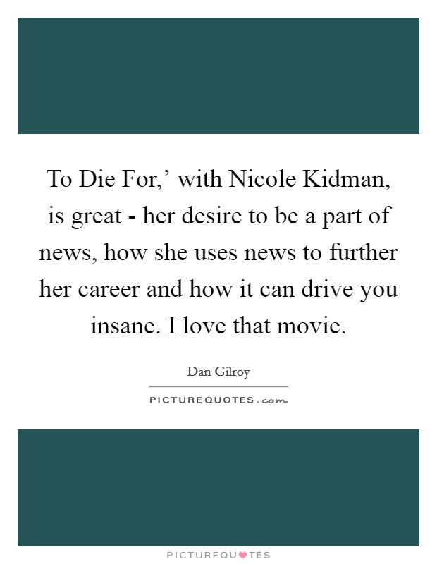To Die For,' with Nicole Kidman, is great - her desire to be a part of news, how she uses news to further her career and how it can drive you insane. I love that movie Picture Quote #1