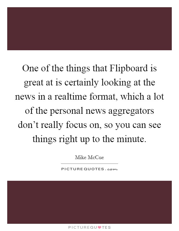 One of the things that Flipboard is great at is certainly looking at the news in a realtime format, which a lot of the personal news aggregators don't really focus on, so you can see things right up to the minute Picture Quote #1