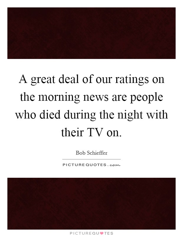 A great deal of our ratings on the morning news are people who died during the night with their TV on Picture Quote #1