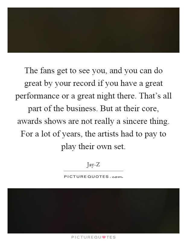 The fans get to see you, and you can do great by your record if you have a great performance or a great night there. That's all part of the business. But at their core, awards shows are not really a sincere thing. For a lot of years, the artists had to pay to play their own set Picture Quote #1