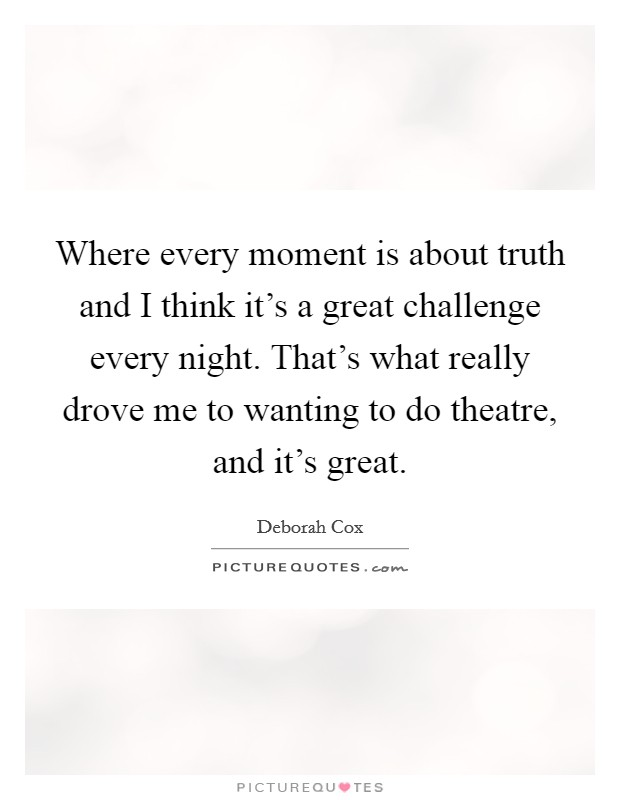 Where every moment is about truth and I think it's a great challenge every night. That's what really drove me to wanting to do theatre, and it's great. Picture Quote #1