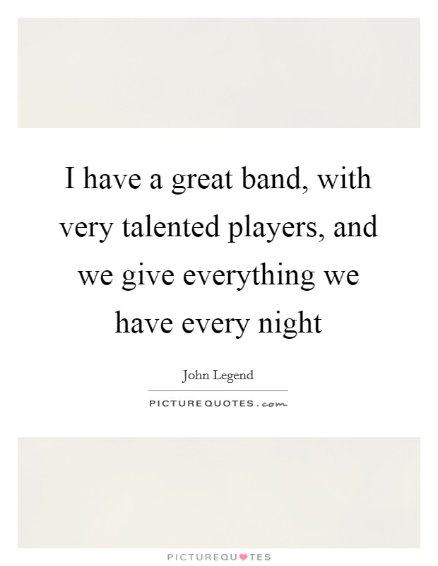 I have a great band, with very talented players, and we give everything we have every night Picture Quote #1