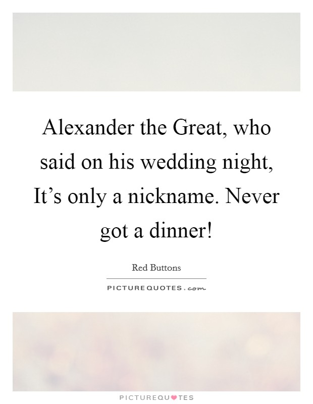 Alexander the Great, who said on his wedding night, It's only a nickname. Never got a dinner! Picture Quote #1