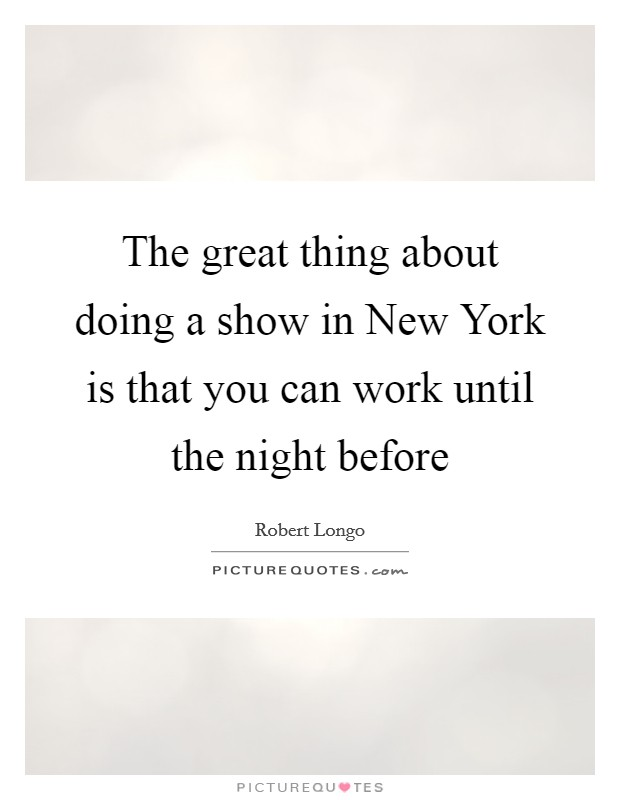 The great thing about doing a show in New York is that you can work until the night before Picture Quote #1