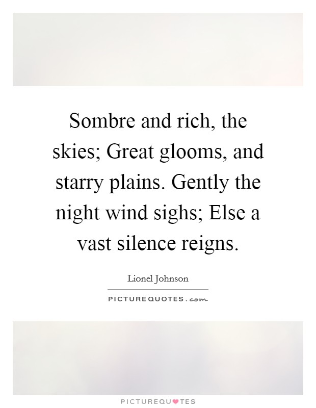 Sombre and rich, the skies; Great glooms, and starry plains. Gently the night wind sighs; Else a vast silence reigns. Picture Quote #1