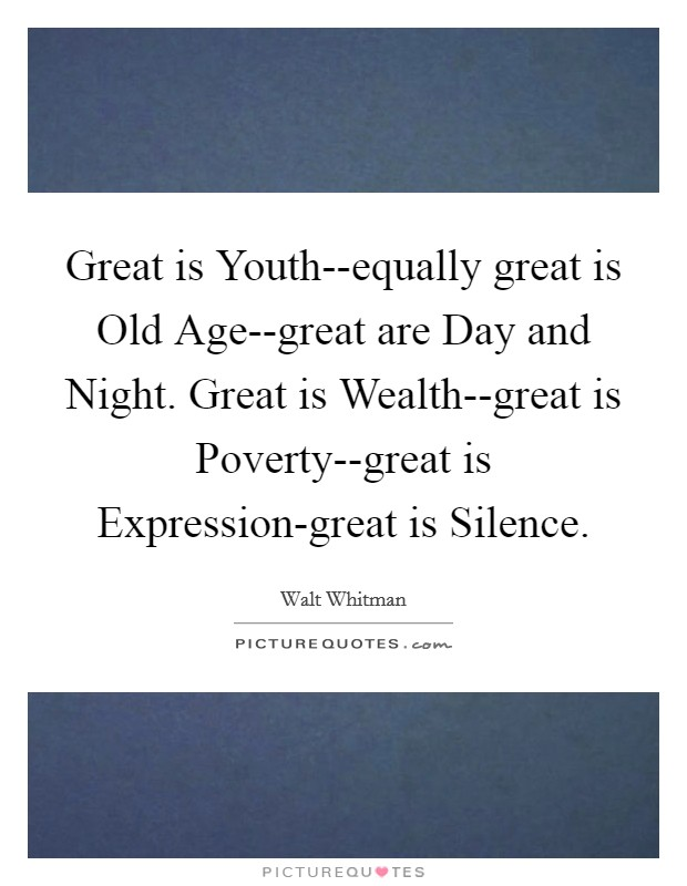 Great is Youth--equally great is Old Age--great are Day and Night. Great is Wealth--great is Poverty--great is Expression-great is Silence Picture Quote #1