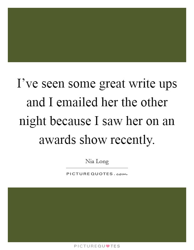 I've seen some great write ups and I emailed her the other night because I saw her on an awards show recently Picture Quote #1