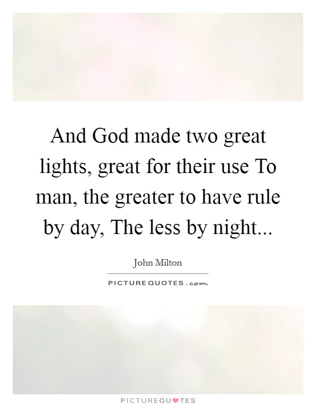 And God made two great lights, great for their use To man, the greater to have rule by day, The less by night Picture Quote #1