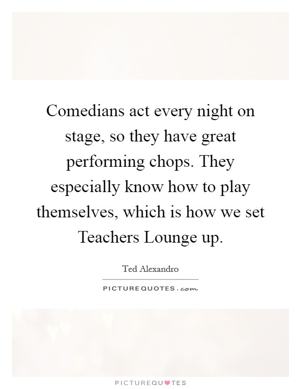 Comedians act every night on stage, so they have great performing chops. They especially know how to play themselves, which is how we set Teachers Lounge up Picture Quote #1