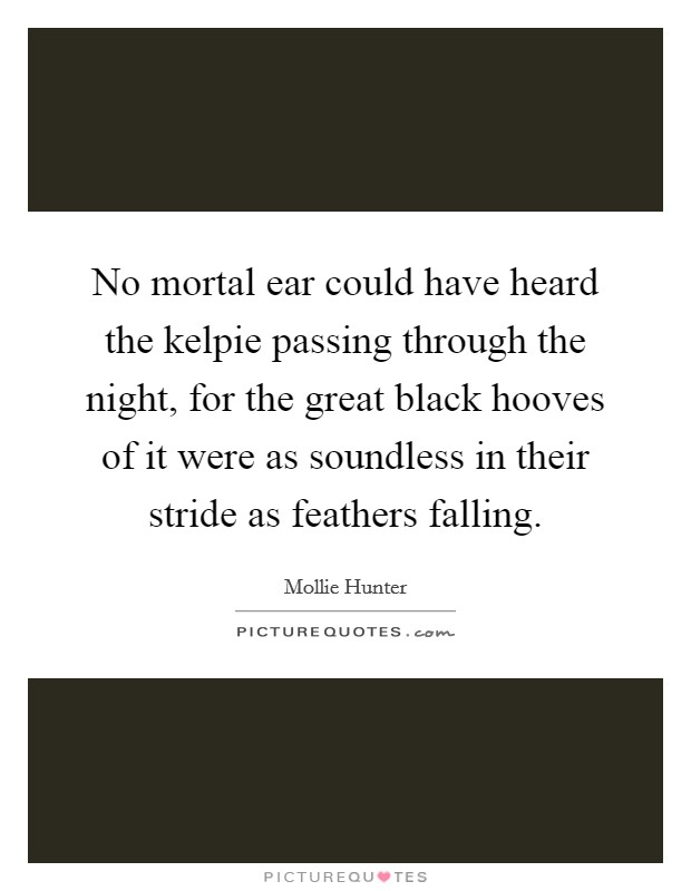 No mortal ear could have heard the kelpie passing through the night, for the great black hooves of it were as soundless in their stride as feathers falling Picture Quote #1