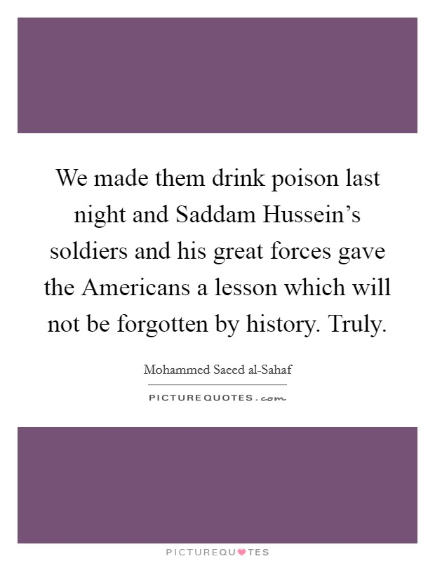 We made them drink poison last night and Saddam Hussein's soldiers and his great forces gave the Americans a lesson which will not be forgotten by history. Truly. Picture Quote #1