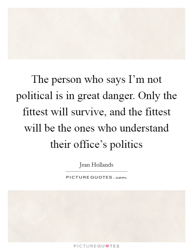 The person who says I'm not political is in great danger. Only the fittest will survive, and the fittest will be the ones who understand their office's politics Picture Quote #1