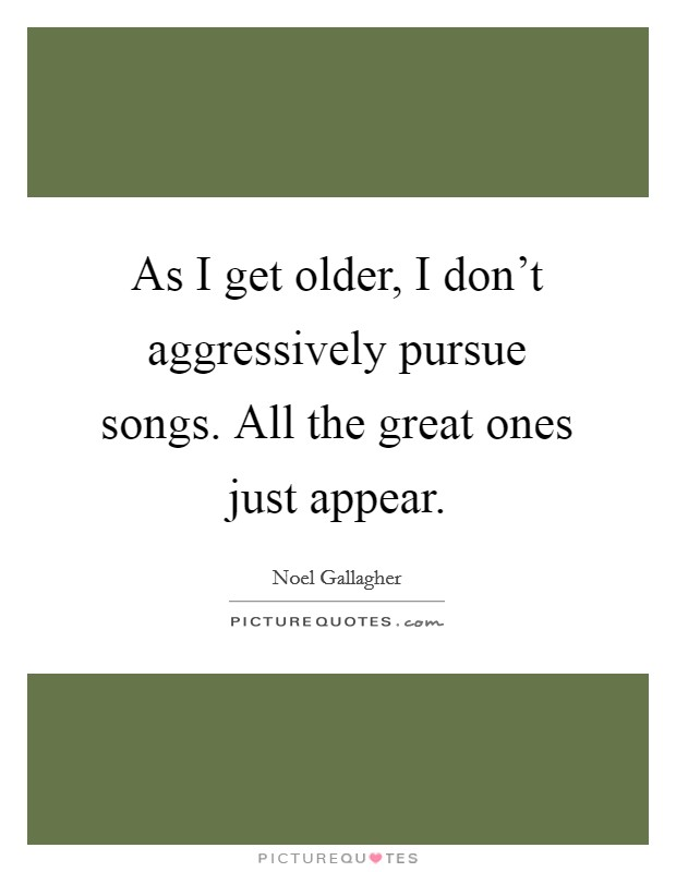 As I get older, I don't aggressively pursue songs. All the great ones just appear Picture Quote #1