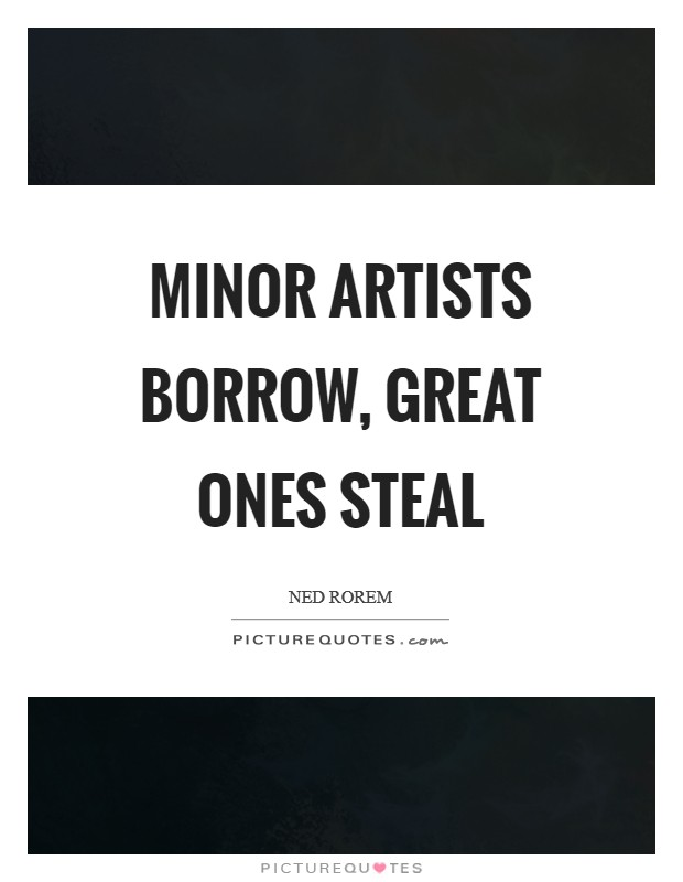 Minor artists borrow, great ones steal Picture Quote #1