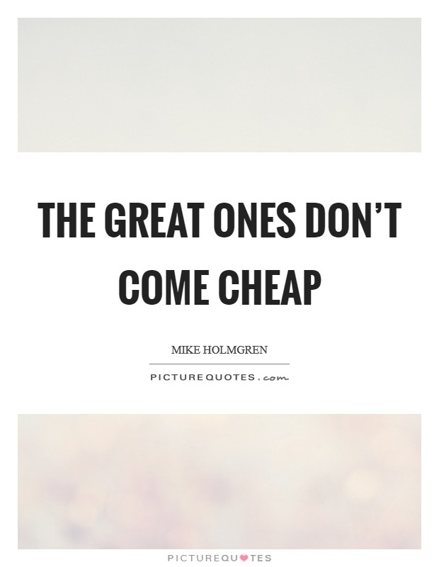 The great ones don't come cheap Picture Quote #1