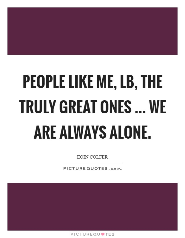 People like me, LB, the truly great ones ... we are always alone Picture Quote #1
