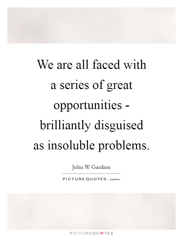 We are all faced with a series of great opportunities - brilliantly disguised as insoluble problems Picture Quote #1