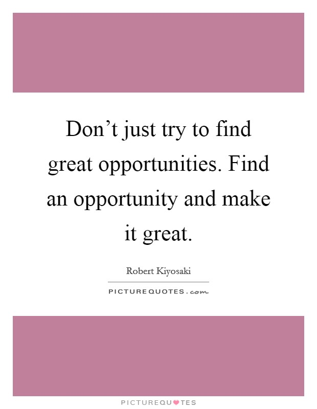 Don't just try to find great opportunities. Find an opportunity and make it great Picture Quote #1
