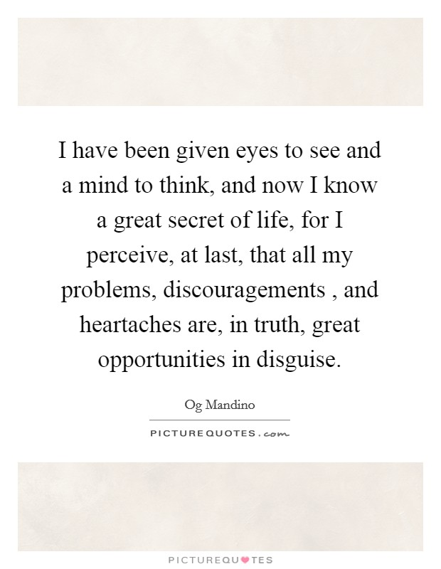 I have been given eyes to see and a mind to think, and now I know a great secret of life, for I perceive, at last, that all my problems, discouragements , and heartaches are, in truth, great opportunities in disguise Picture Quote #1