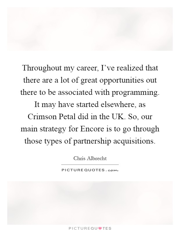 Throughout my career, I've realized that there are a lot of great opportunities out there to be associated with programming. It may have started elsewhere, as Crimson Petal did in the UK. So, our main strategy for Encore is to go through those types of partnership acquisitions Picture Quote #1