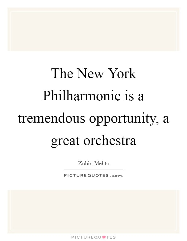 The New York Philharmonic is a tremendous opportunity, a great orchestra Picture Quote #1