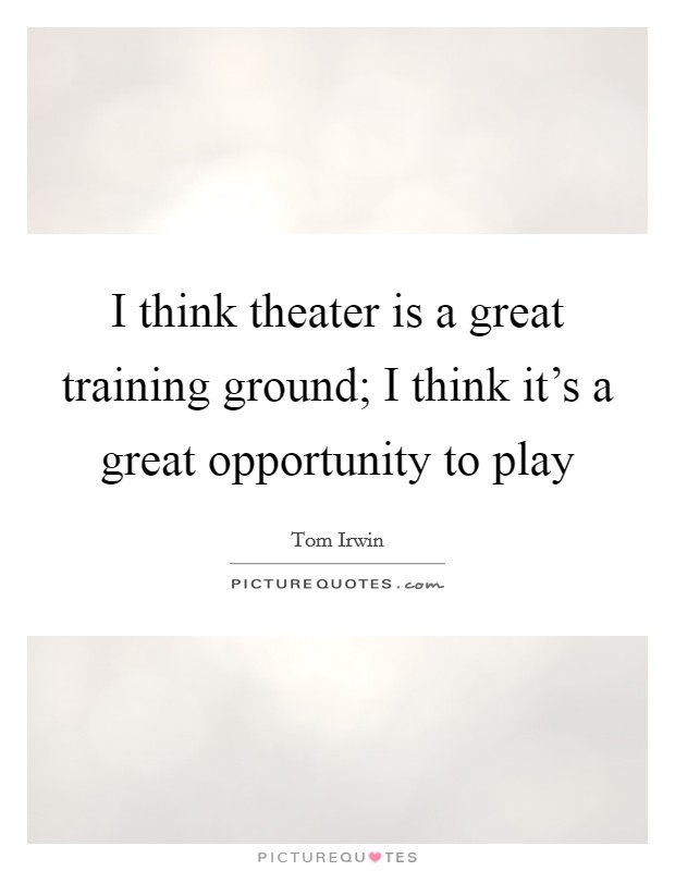 I think theater is a great training ground; I think it's a great opportunity to play Picture Quote #1