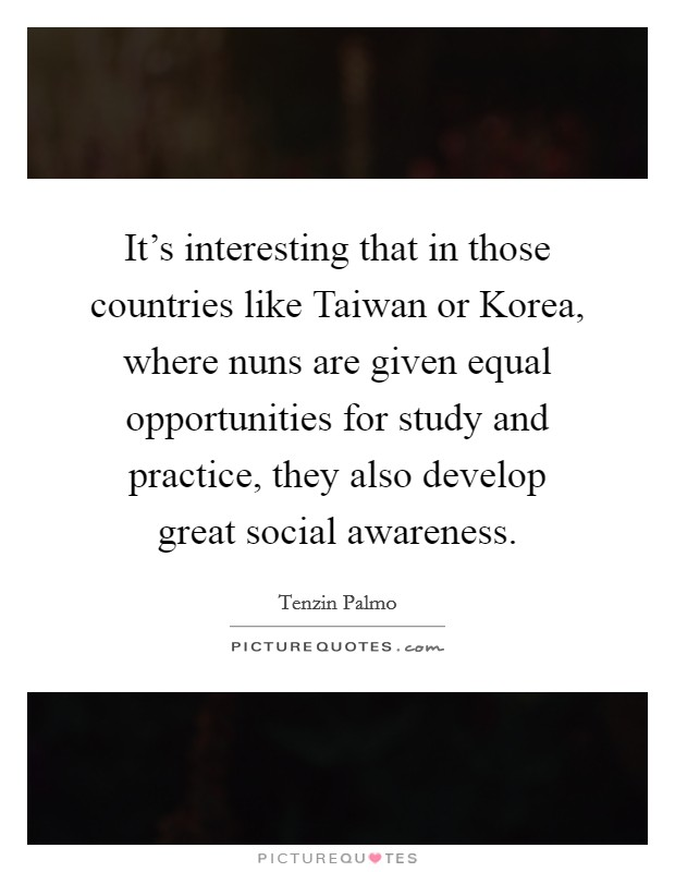 It's interesting that in those countries like Taiwan or Korea, where nuns are given equal opportunities for study and practice, they also develop great social awareness Picture Quote #1