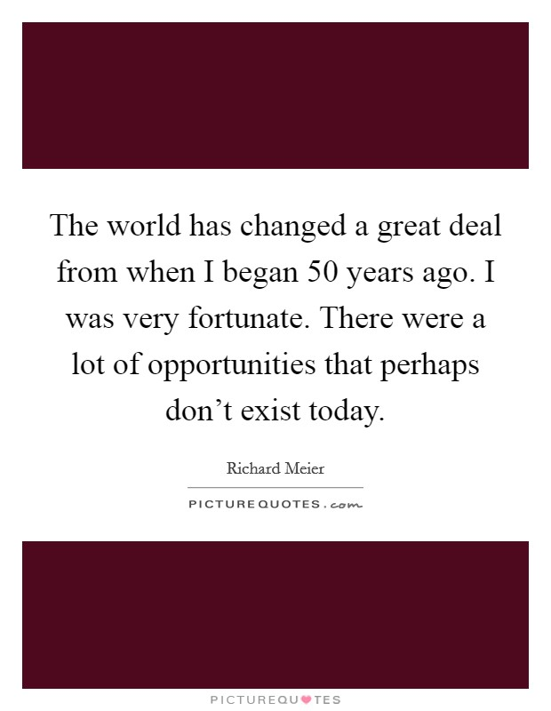 The world has changed a great deal from when I began 50 years ago. I was very fortunate. There were a lot of opportunities that perhaps don't exist today Picture Quote #1