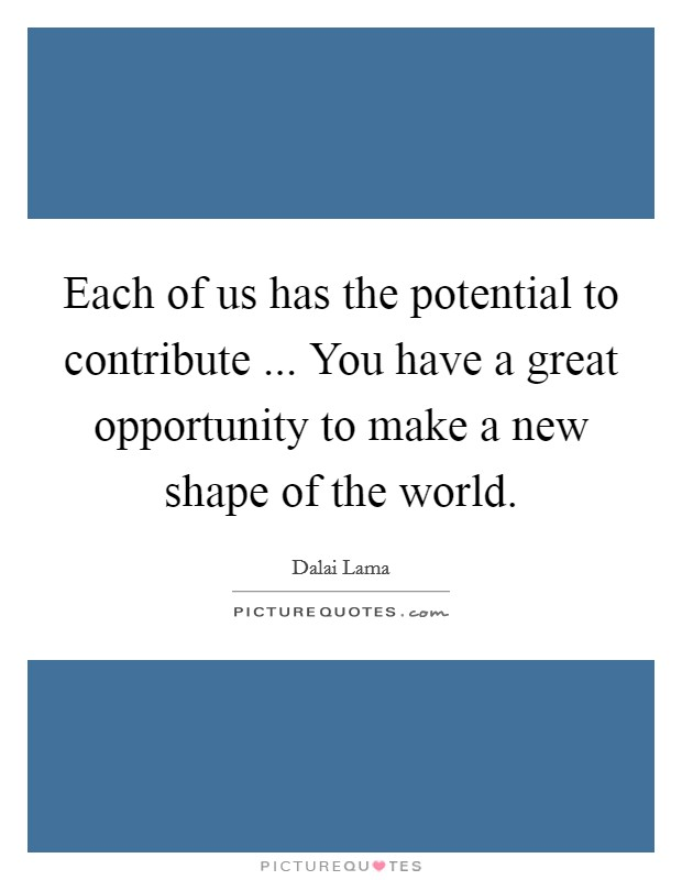 Each of us has the potential to contribute ... You have a great opportunity to make a new shape of the world. Picture Quote #1