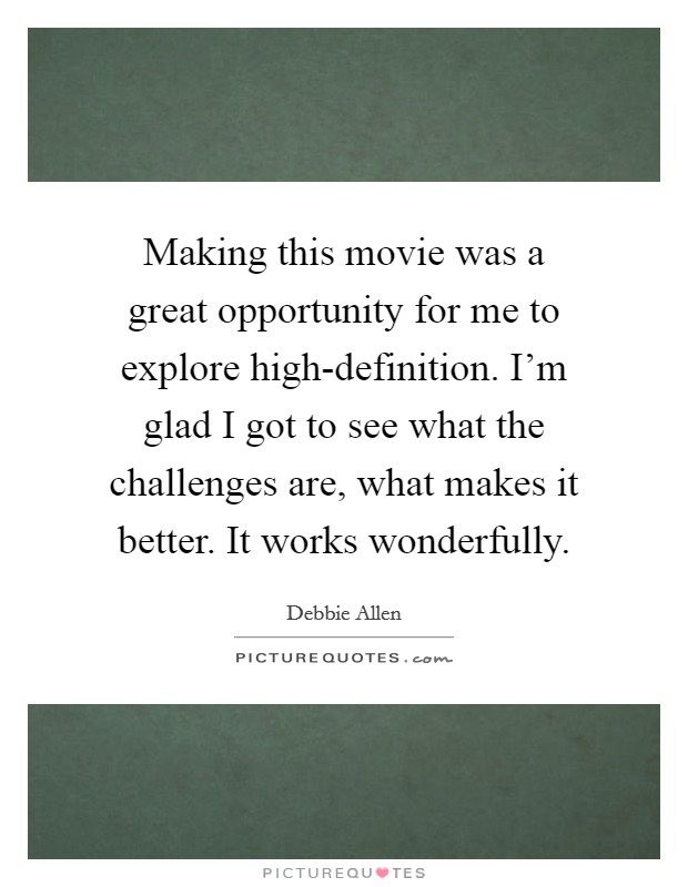 Making this movie was a great opportunity for me to explore high-definition. I'm glad I got to see what the challenges are, what makes it better. It works wonderfully Picture Quote #1