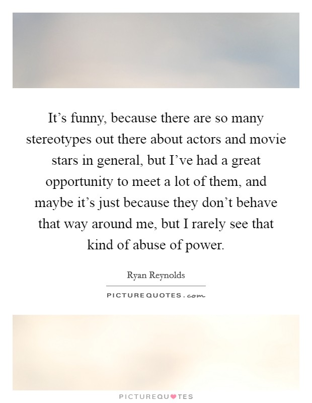 It's funny, because there are so many stereotypes out there about actors and movie stars in general, but I've had a great opportunity to meet a lot of them, and maybe it's just because they don't behave that way around me, but I rarely see that kind of abuse of power Picture Quote #1