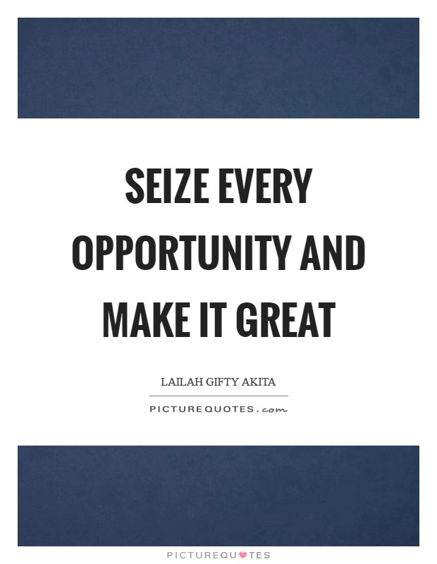 Seize every opportunity and make it great Picture Quote #1
