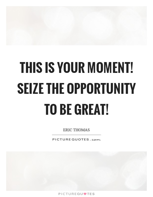 This is your moment! Seize the opportunity to be great! Picture Quote #1