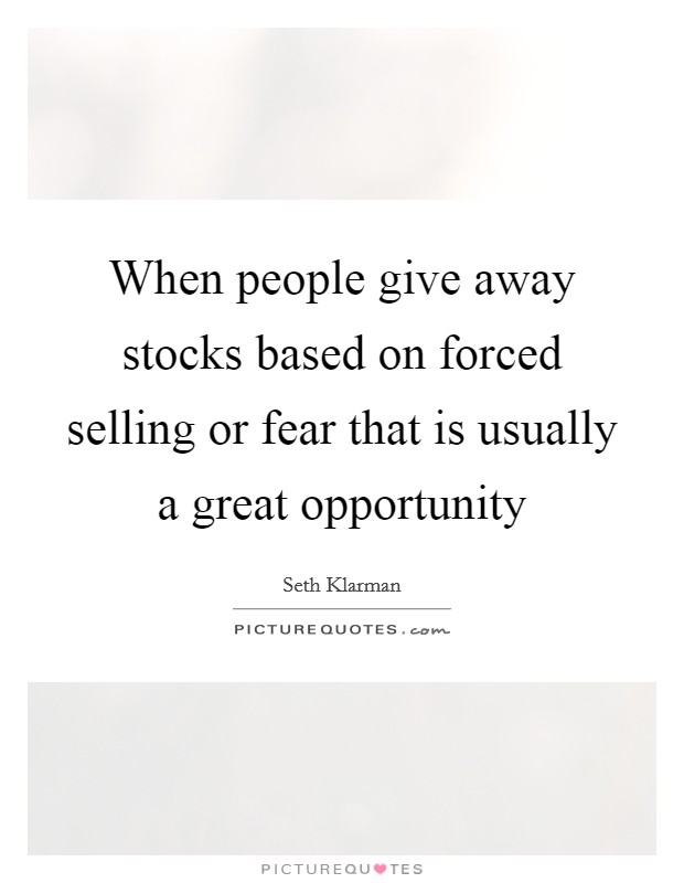 When people give away stocks based on forced selling or fear that is usually a great opportunity Picture Quote #1