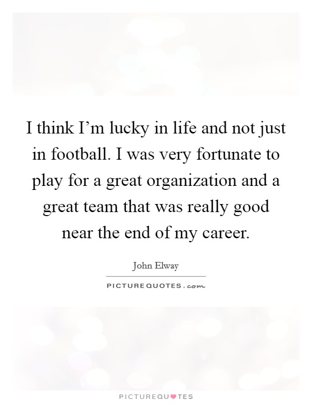 I think I'm lucky in life and not just in football. I was very fortunate to play for a great organization and a great team that was really good near the end of my career Picture Quote #1