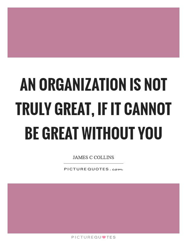 An organization is not truly great, if it cannot be great without you Picture Quote #1